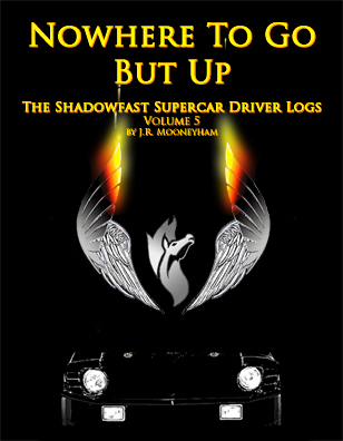 Cover art for the ebook Nowhere to Go But Up, volume five of the Shadowfast supercar driver logs.